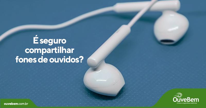 É seguro compartilhar fones de ouvidos?